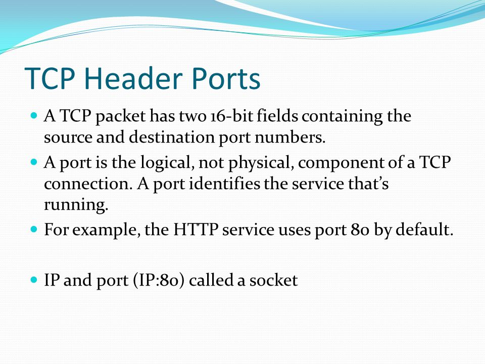 TCP Header Ports A TCP packet has two 16-bit fields containing the source and destination port numbers.