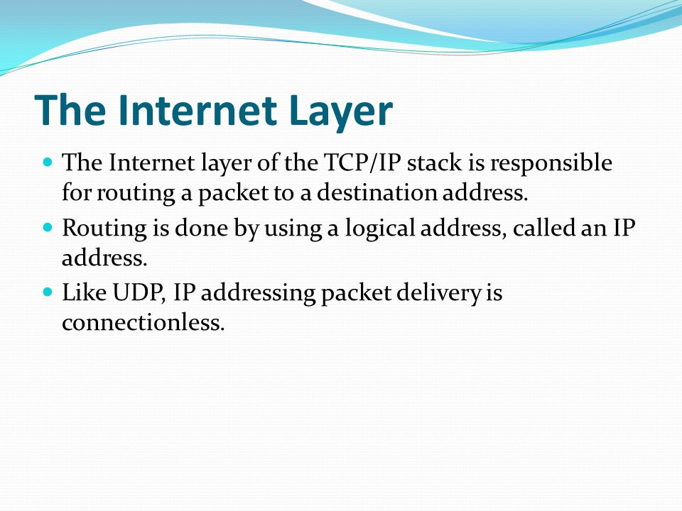 The Internet Layer The Internet layer of the TCP/IP stack is responsible for routing a packet to a destination address.