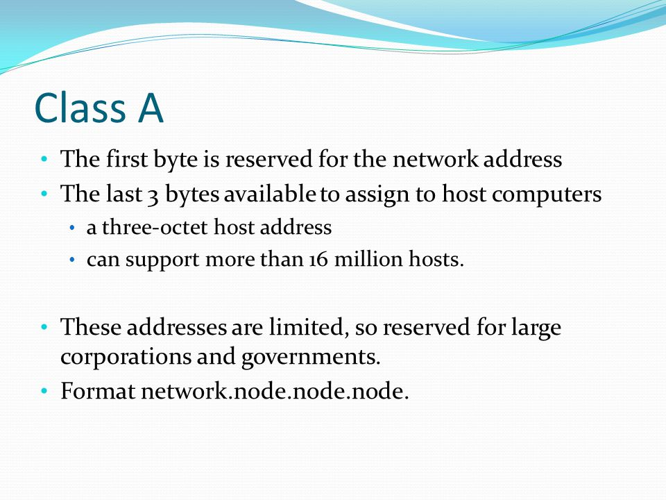 Class A The first byte is reserved for the network address