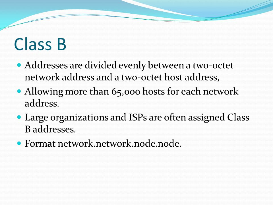 Class B Addresses are divided evenly between a two-octet network address and a two-octet host address,