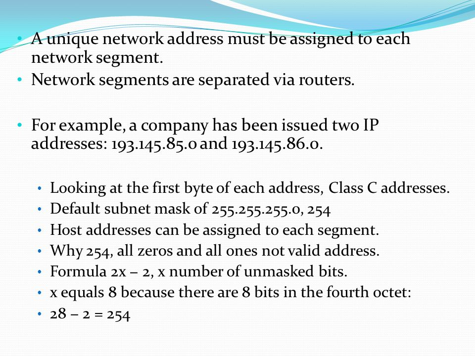 A unique network address must be assigned to each network segment.