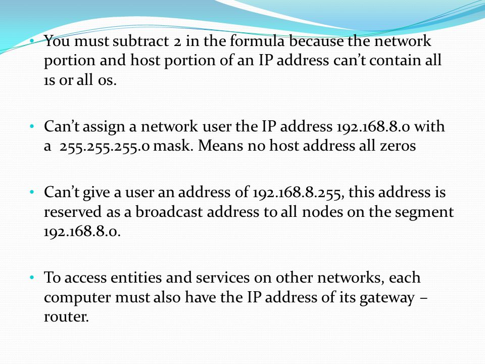You must subtract 2 in the formula because the network portion and host portion of an IP address can't contain all 1s or all 0s.