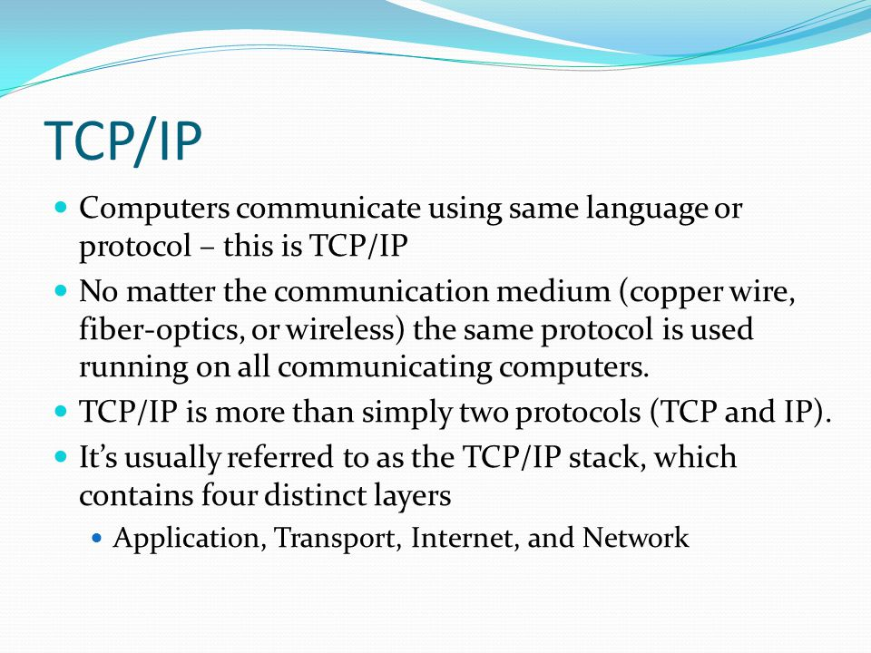 TCP/IP Computers communicate using same language or protocol – this is TCP/IP.
