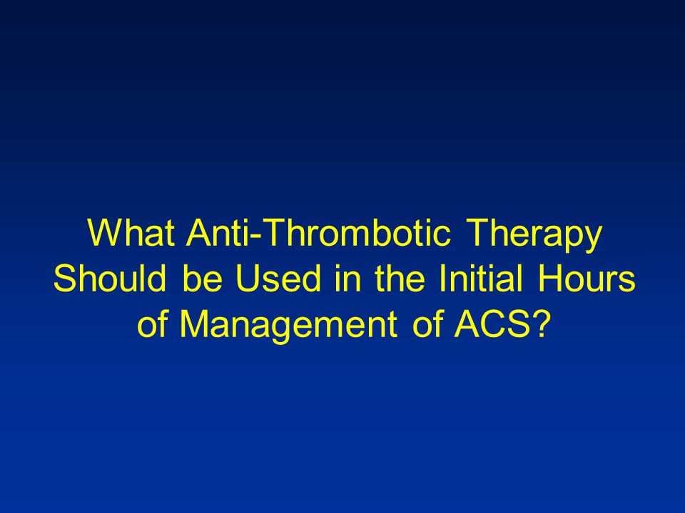 What Anti-Thrombotic Therapy Should be Used in the Initial Hours of Management of ACS