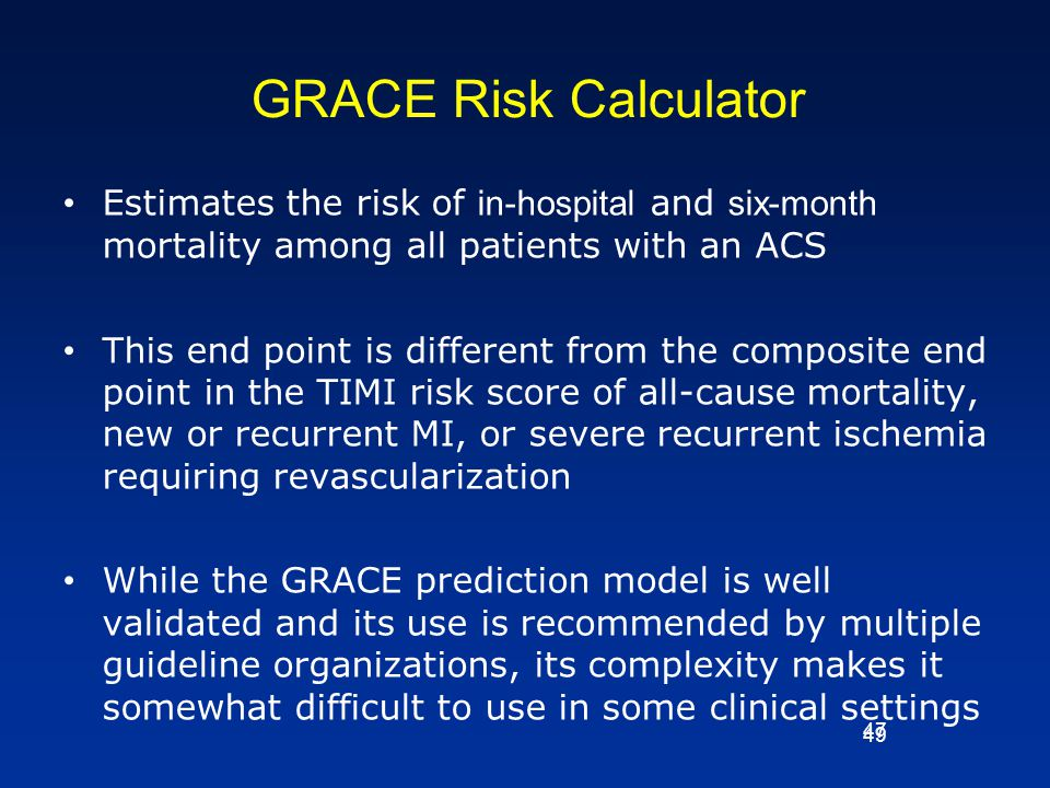 GRACE Risk Calculator Estimates the risk of in-hospital and six-month mortality among all patients with an ACS.