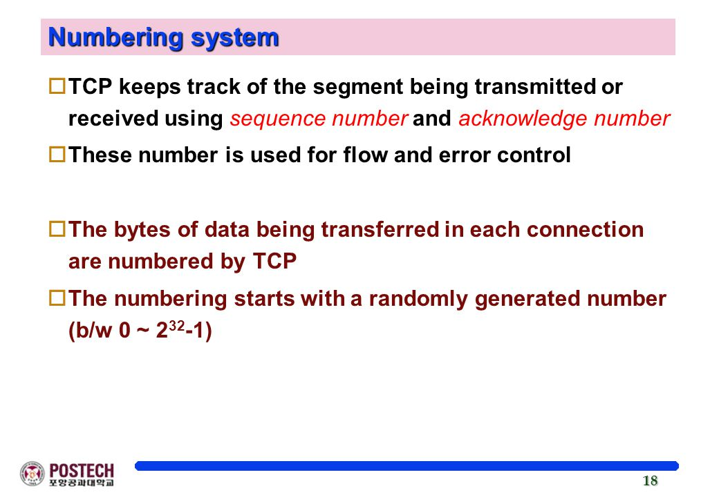 Numbering system TCP keeps track of the segment being transmitted or received using sequence number and acknowledge number.