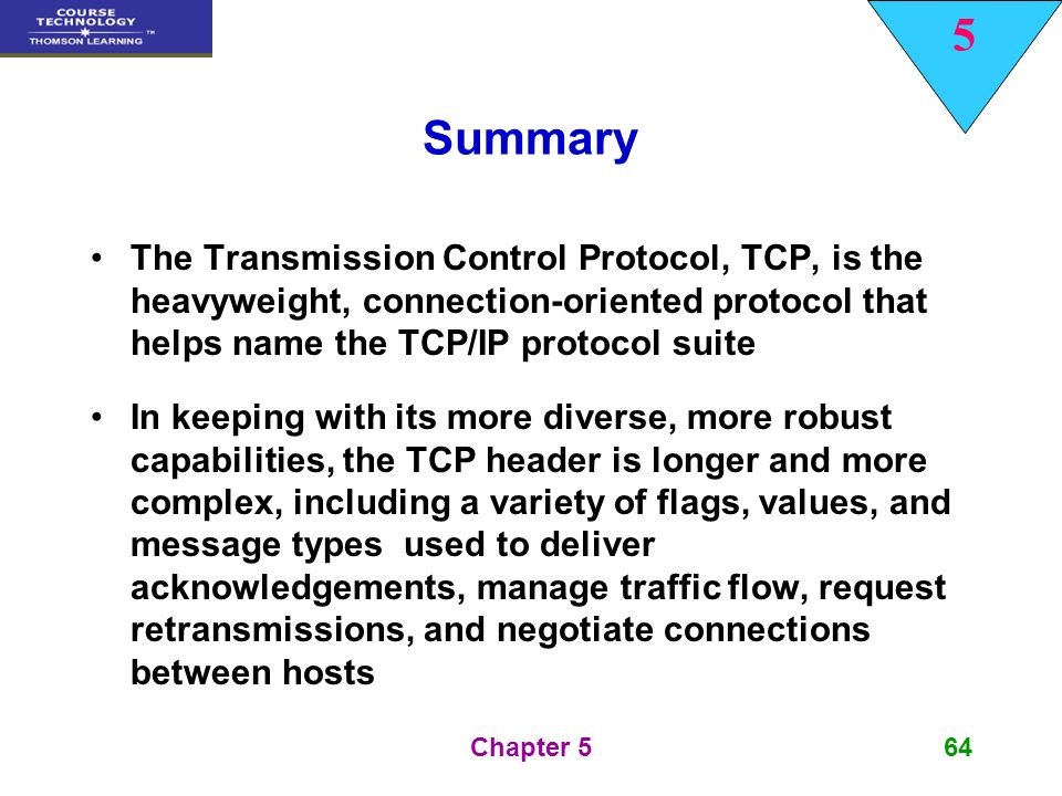 Summary The Transmission Control Protocol, TCP, is the heavyweight, connection-oriented protocol that helps name the TCP/IP protocol suite.