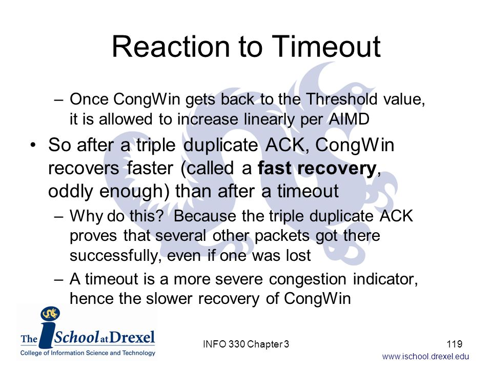 Reaction to Timeout Once CongWin gets back to the Threshold value, it is allowed to increase linearly per AIMD.