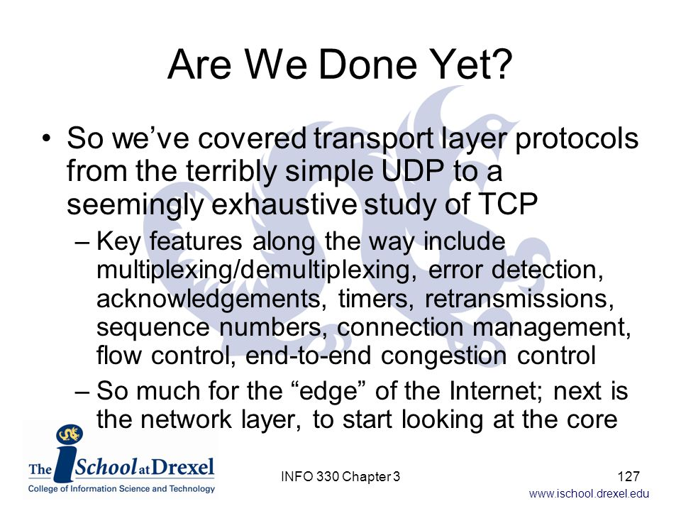 Are We Done Yet So we've covered transport layer protocols from the terribly simple UDP to a seemingly exhaustive study of TCP.