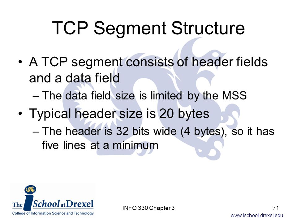 TCP Segment Structure A TCP segment consists of header fields and a data field. The data field size is limited by the MSS.