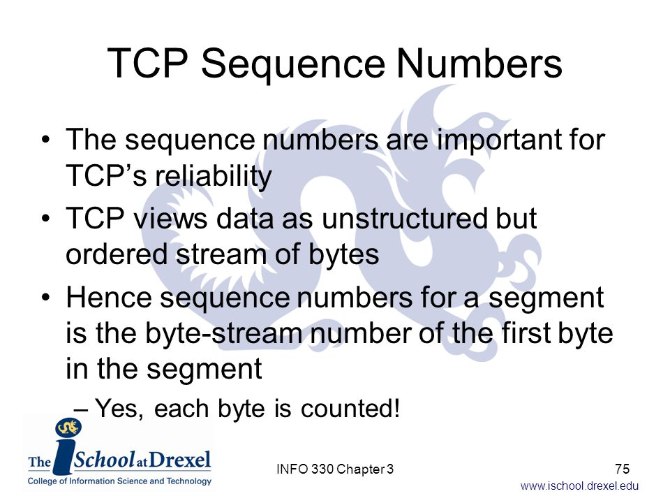 TCP Sequence Numbers The sequence numbers are important for TCP's reliability. TCP views data as unstructured but ordered stream of bytes.