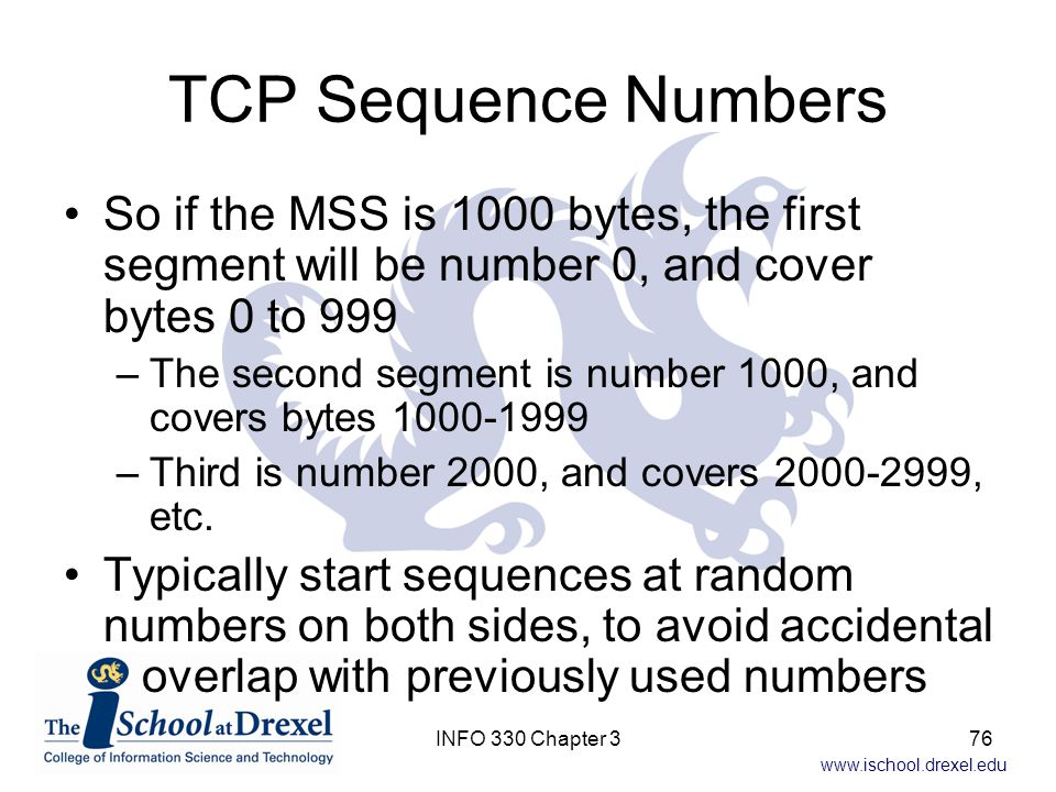 TCP Sequence Numbers So if the MSS is 1000 bytes, the first segment will be number 0, and cover bytes 0 to 999.