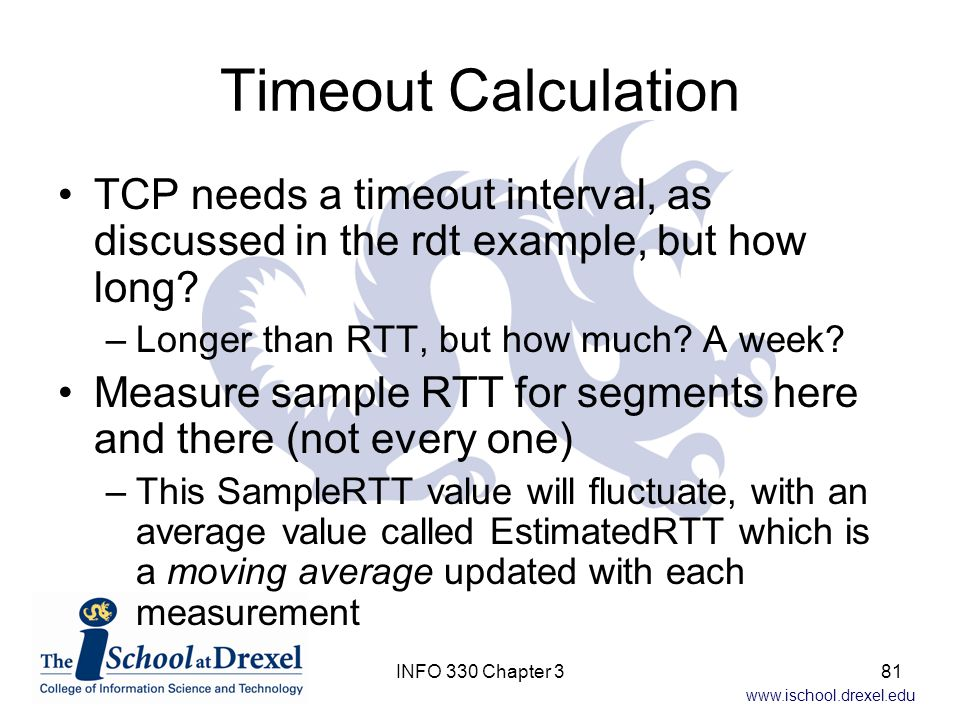Timeout Calculation TCP needs a timeout interval, as discussed in the rdt example, but how long Longer than RTT, but how much A week