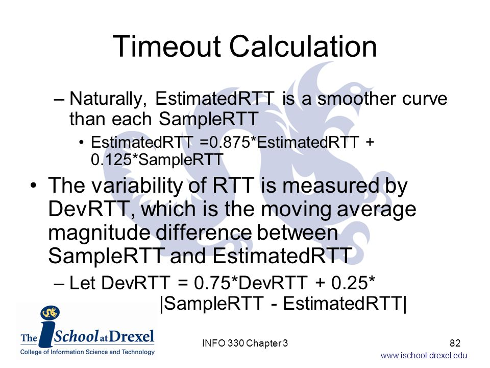 Timeout Calculation Naturally, EstimatedRTT is a smoother curve than each SampleRTT. EstimatedRTT =0.875*EstimatedRTT + 0.125*SampleRTT.