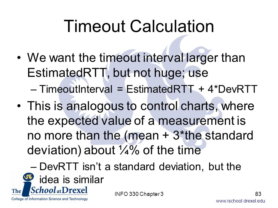 Timeout Calculation We want the timeout interval larger than EstimatedRTT, but not huge; use. TimeoutInterval = EstimatedRTT + 4*DevRTT.