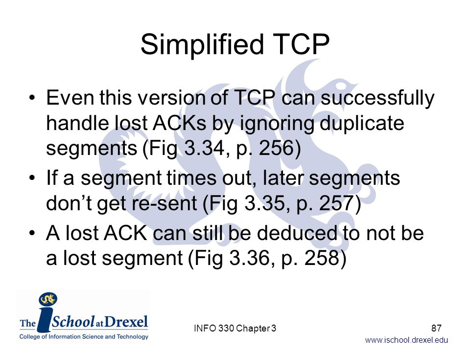 Simplified TCP Even this version of TCP can successfully handle lost ACKs by ignoring duplicate segments (Fig 3.34, p. 256)