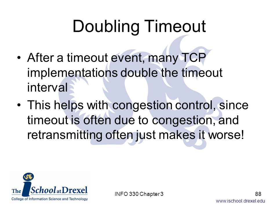 Doubling Timeout After a timeout event, many TCP implementations double the timeout interval.