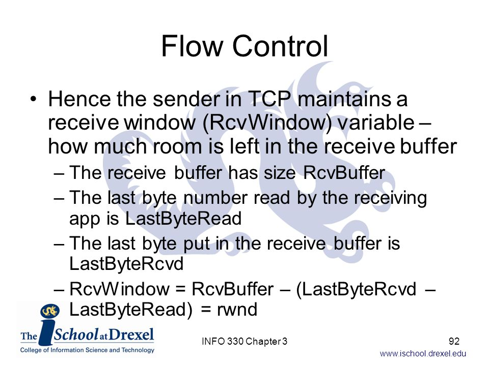 Flow Control Hence the sender in TCP maintains a receive window (RcvWindow) variable – how much room is left in the receive buffer.