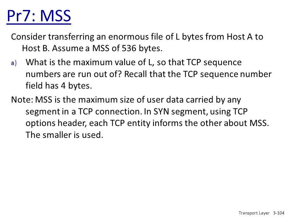 Pr7: MSS Consider transferring an enormous file of L bytes from Host A to Host B. Assume a MSS of 536 bytes.