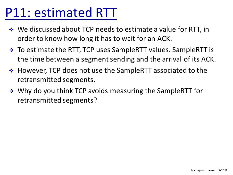 P11: estimated RTT We discussed about TCP needs to estimate a value for RTT, in order to know how long it has to wait for an ACK.