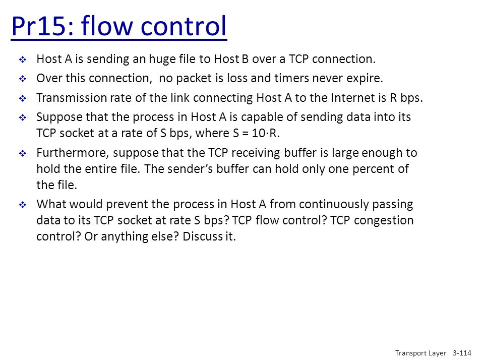 Pr15: flow control Host A is sending an huge file to Host B over a TCP connection. Over this connection, no packet is loss and timers never expire.