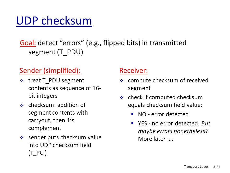 UDP checksum Goal: detect errors (e.g., flipped bits) in transmitted segment (T_PDU) Sender (simplified):