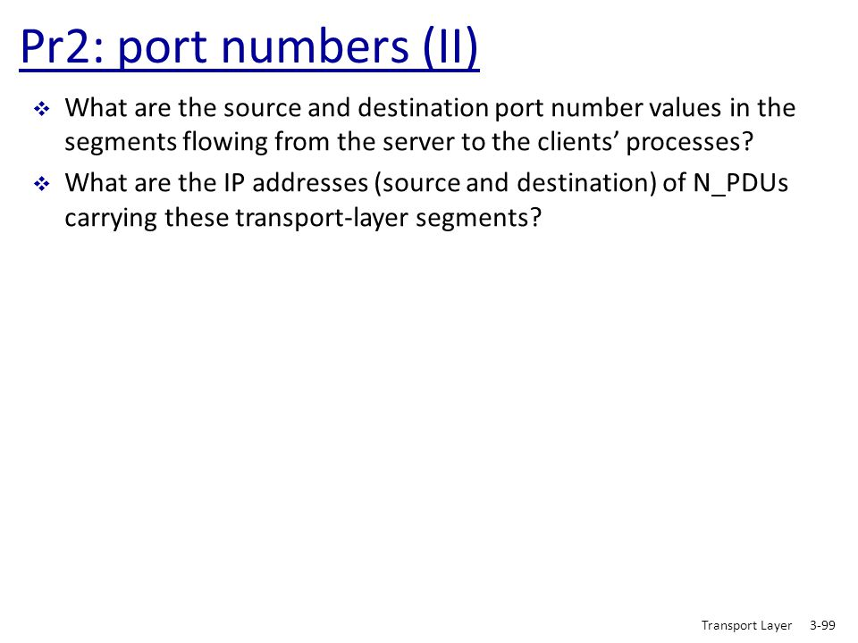 Pr2: port numbers (II) What are the source and destination port number values in the segments flowing from the server to the clients' processes