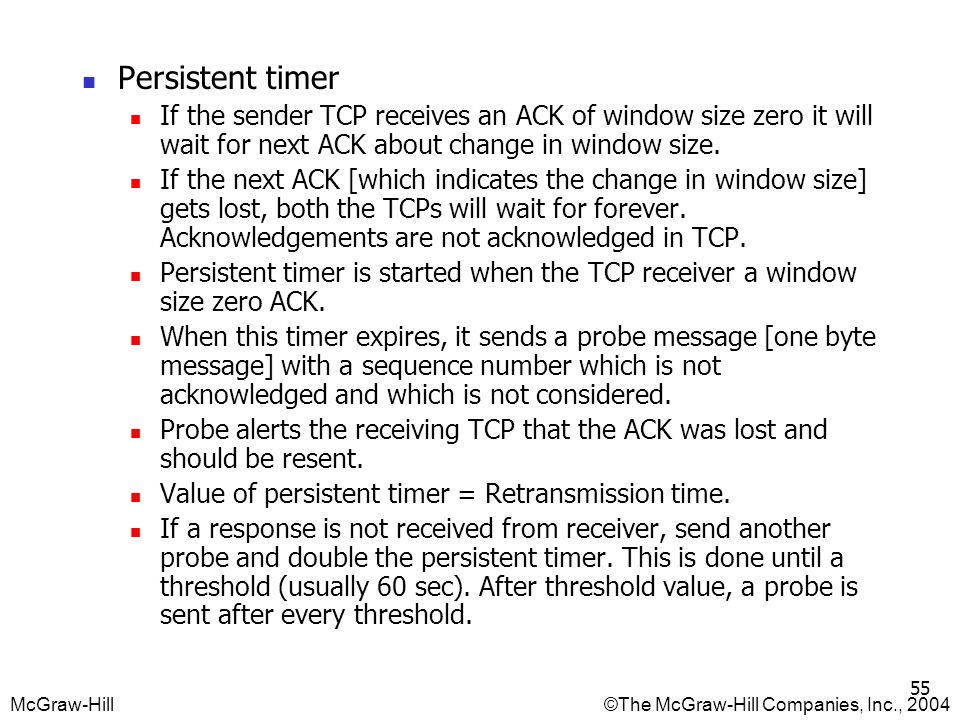 Persistent timer If the sender TCP receives an ACK of window size zero it will wait for next ACK about change in window size.
