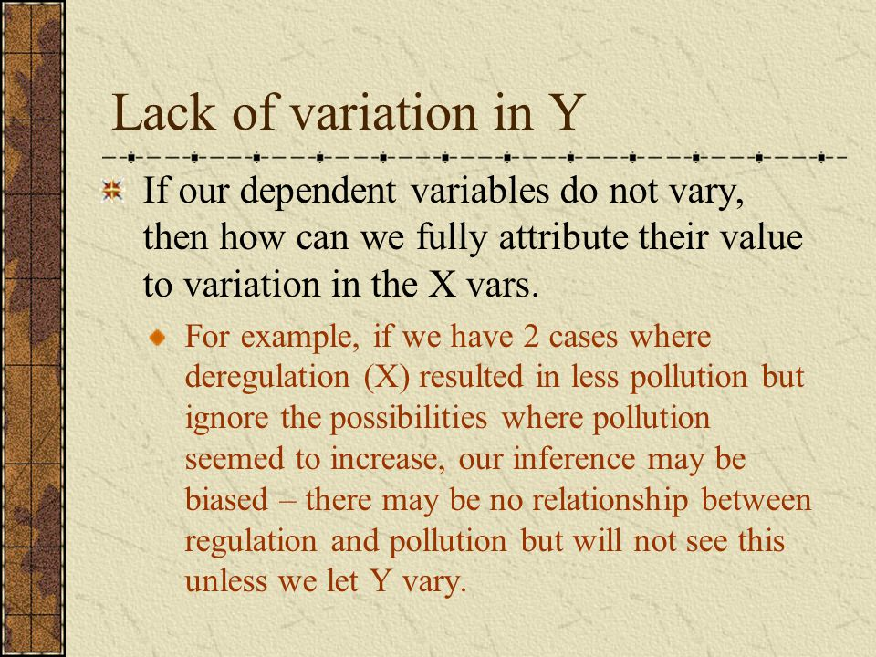 Lack of variation in Y If our dependent variables do not vary, then how can we fully attribute their value to variation in the X vars.