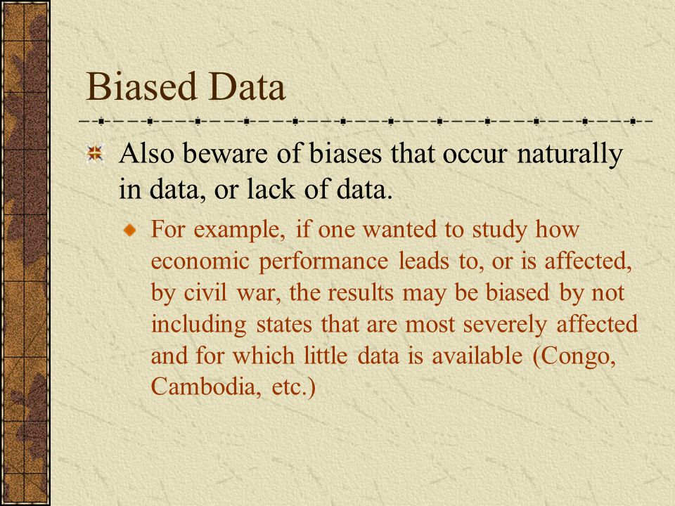 Biased Data Also beware of biases that occur naturally in data, or lack of data.