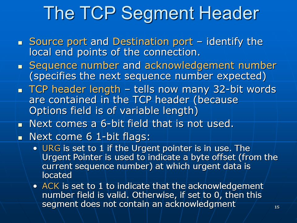 The TCP Segment Header Source port and Destination port – identify the local end points of the connection.
