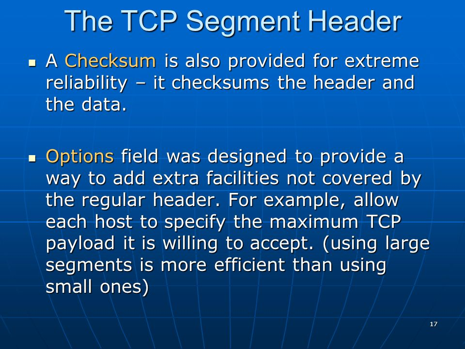 The TCP Segment Header A Checksum is also provided for extreme reliability – it checksums the header and the data.