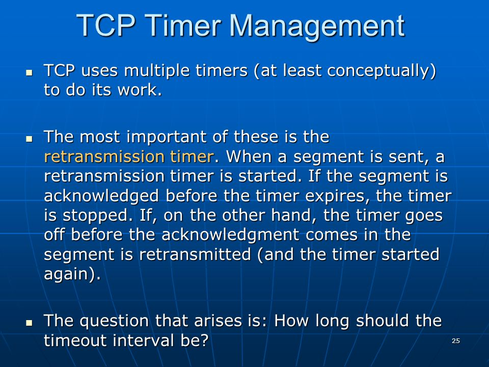 TCP Timer Management TCP uses multiple timers (at least conceptually) to do its work.