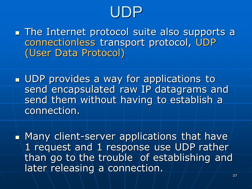 UDP The Internet protocol suite also supports a connectionless transport protocol, UDP (User Data Protocol)