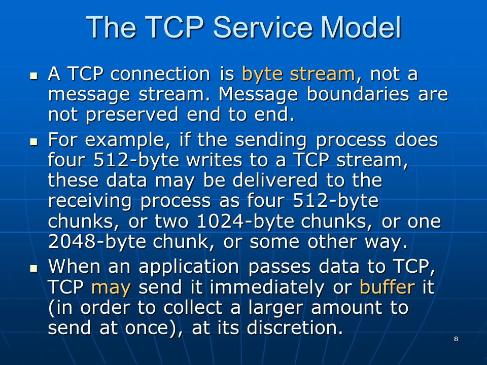 The TCP Service Model A TCP connection is byte stream, not a message stream. Message boundaries are not preserved end to end.