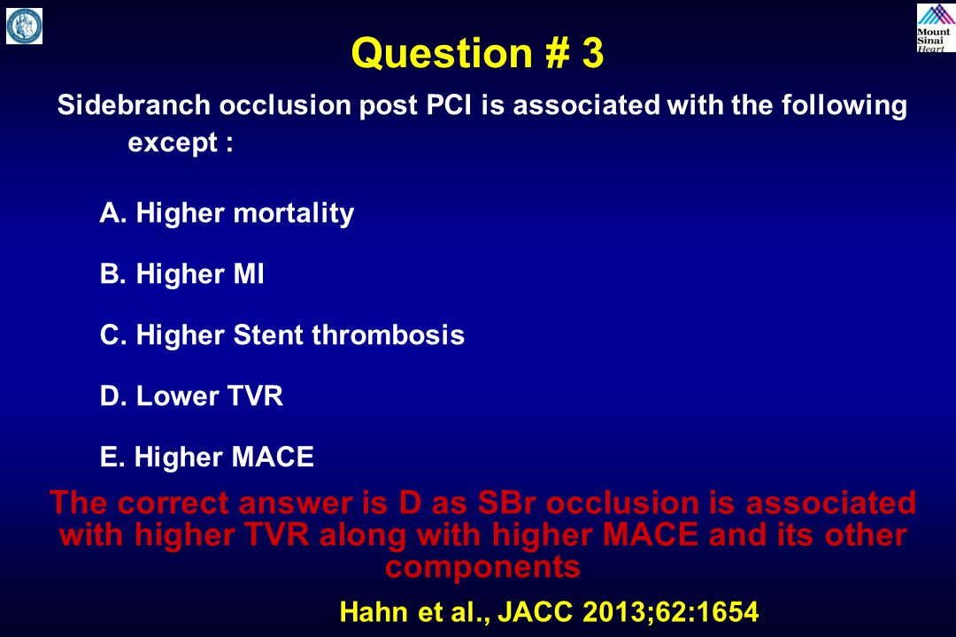 Question # 3 Sidebranch occlusion post PCI is associated with the following except : A. Higher mortality.