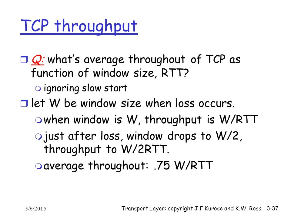 TCP throughput Q: what's average throughout of TCP as function of window size, RTT ignoring slow start.