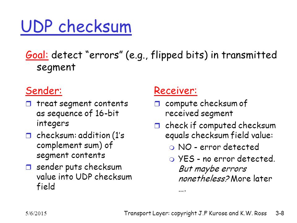 UDP checksum Goal: detect errors (e.g., flipped bits) in transmitted segment. Sender: treat segment contents as sequence of 16-bit integers.