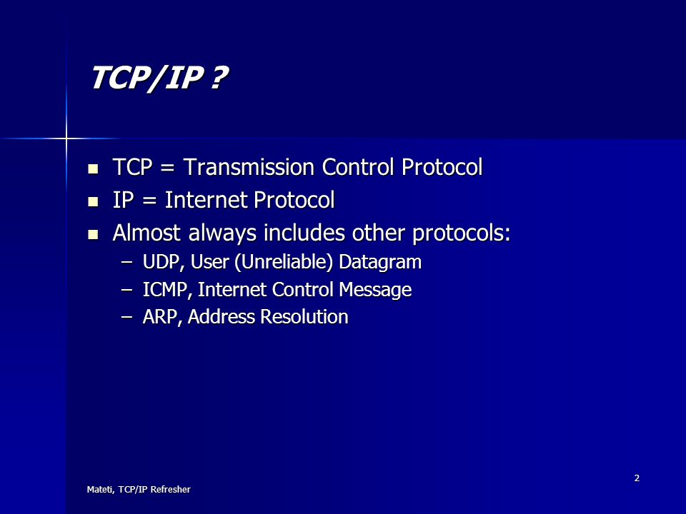 TCP/IP TCP = Transmission Control Protocol IP = Internet Protocol
