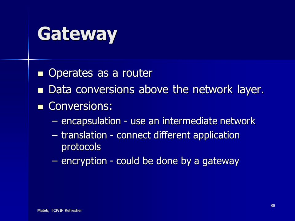Gateway Operates as a router Data conversions above the network layer.