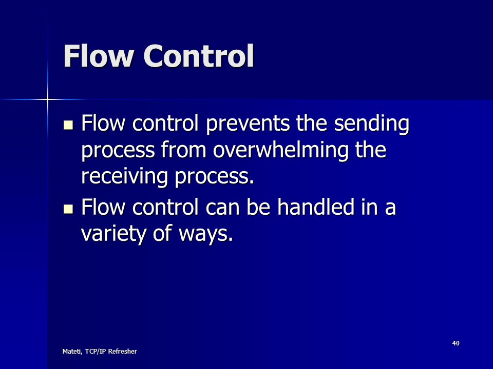Flow Control Flow control prevents the sending process from overwhelming the receiving process. Flow control can be handled in a variety of ways.