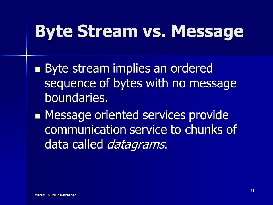 Byte Stream vs. Message Byte stream implies an ordered sequence of bytes with no message boundaries.