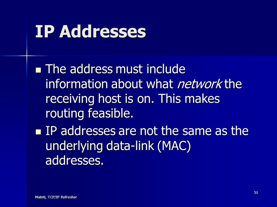 IP Addresses The address must include information about what network the receiving host is on. This makes routing feasible.