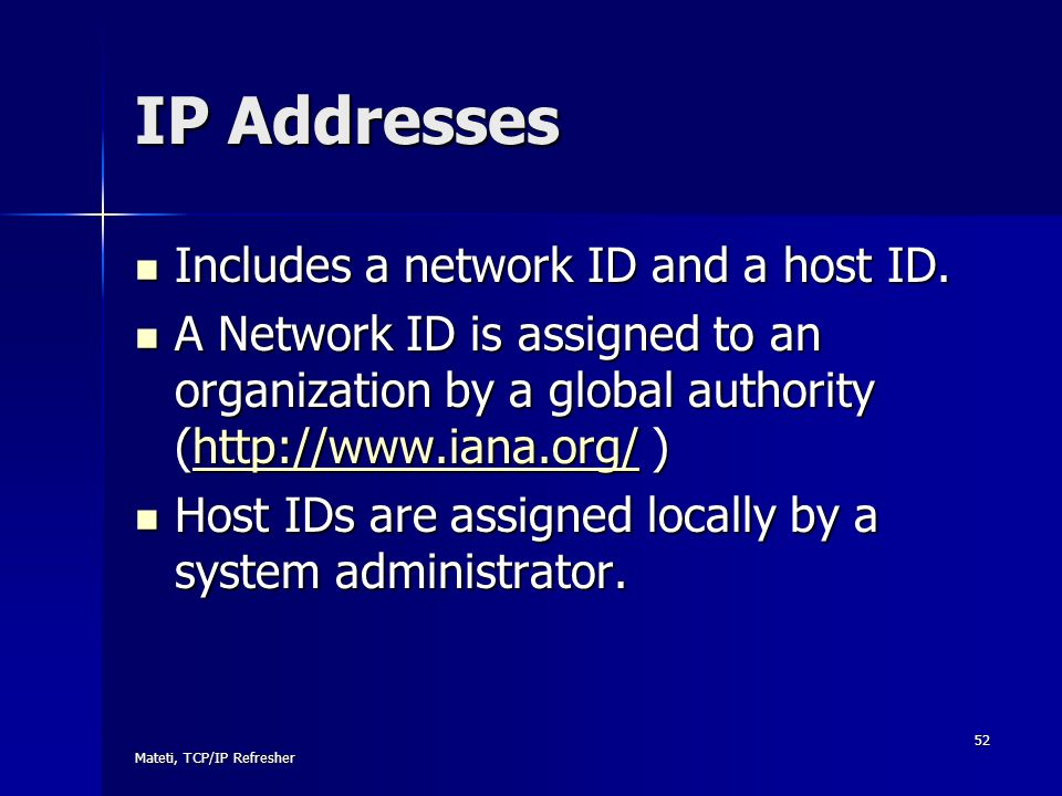 IP Addresses Includes a network ID and a host ID.