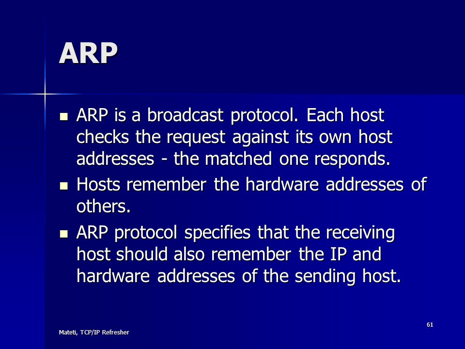 ARP ARP is a broadcast protocol. Each host checks the request against its own host addresses - the matched one responds.