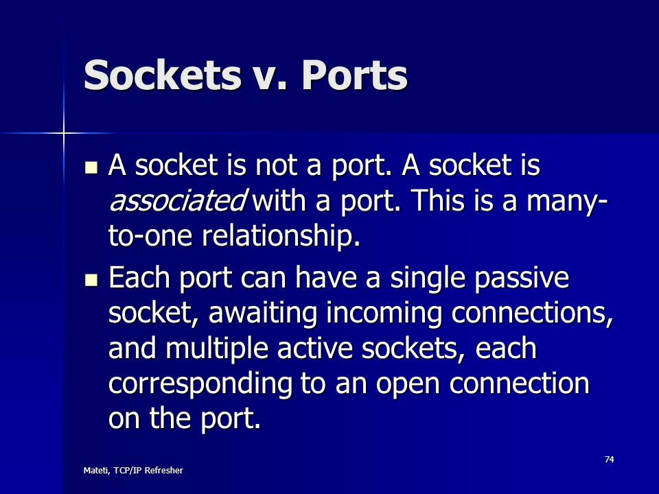 Sockets v. Ports A socket is not a port. A socket is associated with a port. This is a many-to-one relationship.