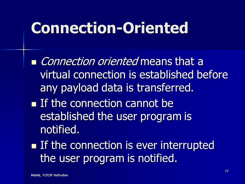 Connection-Oriented Connection oriented means that a virtual connection is established before any payload data is transferred.