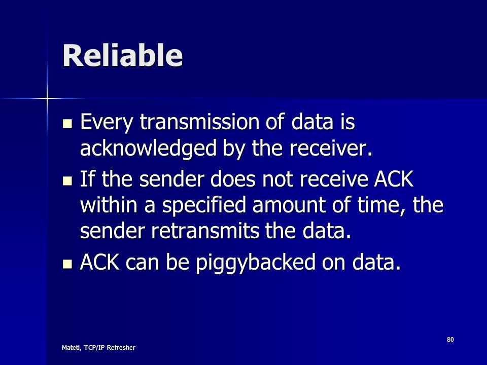 Reliable Every transmission of data is acknowledged by the receiver.