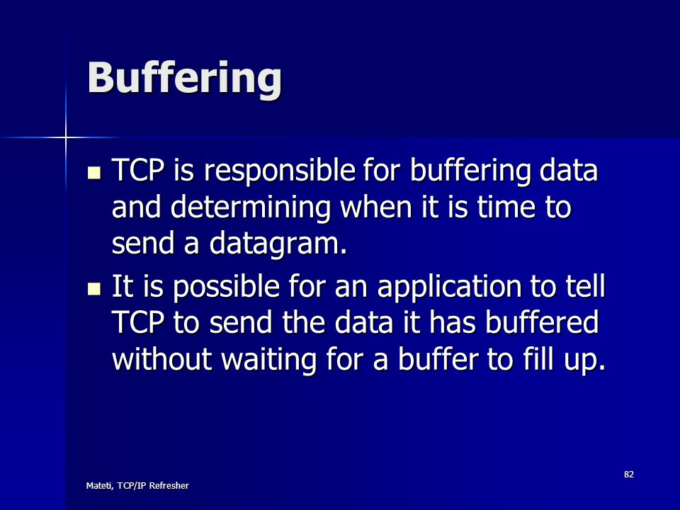 Buffering TCP is responsible for buffering data and determining when it is time to send a datagram.