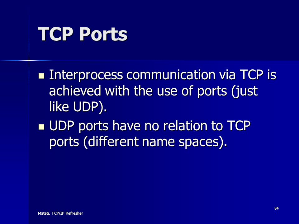 TCP Ports Interprocess communication via TCP is achieved with the use of ports (just like UDP).